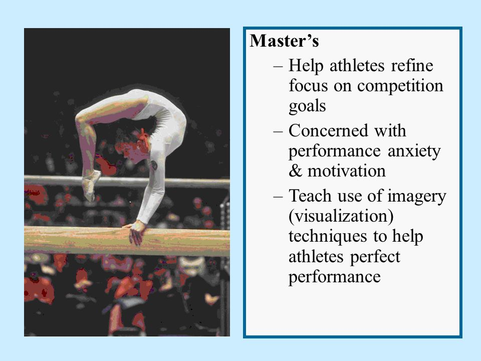 Master's –Help athletes refine focus on competition goals –Concerned with performance anxiety & motivation –Teach use of imagery (visualization) techniques to help athletes perfect performance