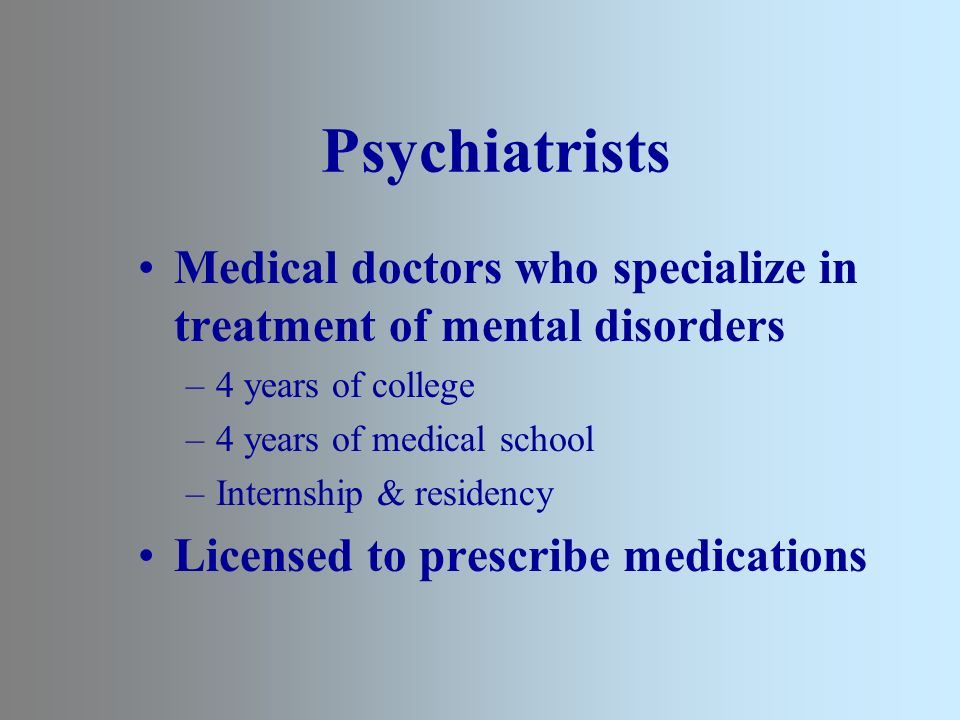 Psychiatrists Medical doctors who specialize in treatment of mental disorders –4 years of college –4 years of medical school –Internship & residency Licensed to prescribe medications