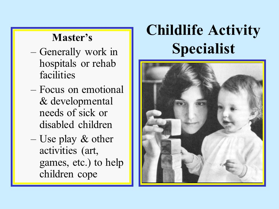 Childlife Activity Specialist Master's –Generally work in hospitals or rehab facilities –Focus on emotional & developmental needs of sick or disabled children –Use play & other activities (art, games, etc.) to help children cope