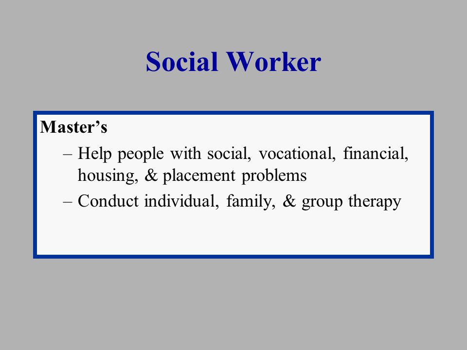 Social Worker Master's –Help people with social, vocational, financial, housing, & placement problems –Conduct individual, family, & group therapy
