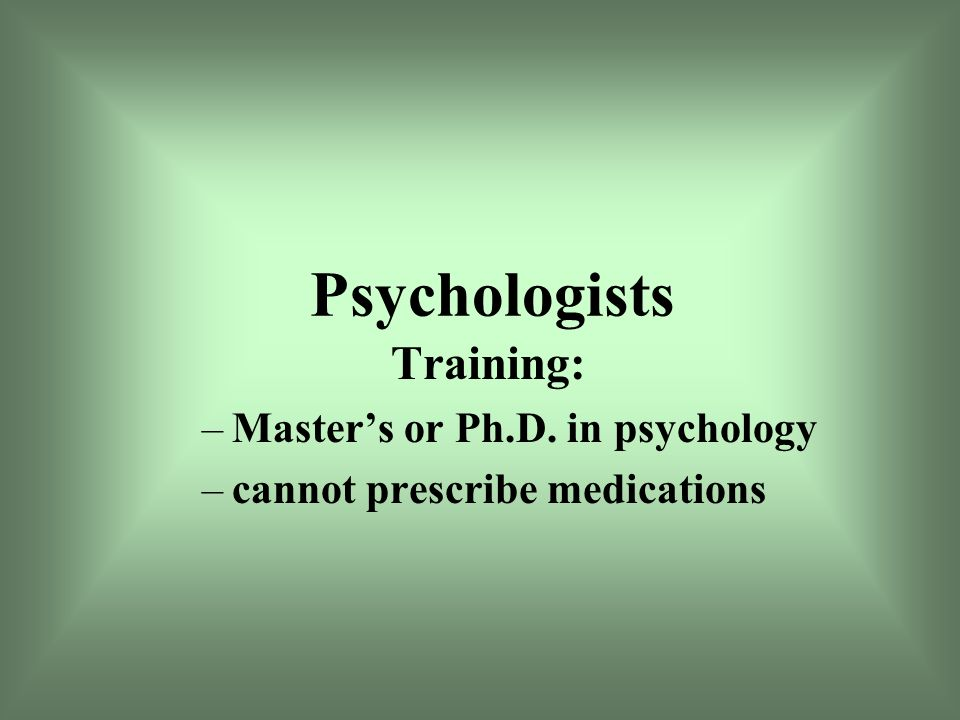 Psychologists Training: –Master's or Ph.D. in psychology –cannot prescribe medications