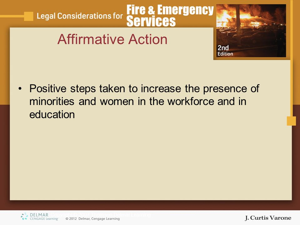 Copyright © 2007 Thomson Delmar Learning Affirmative Action Positive steps taken to increase the presence of minorities and women in the workforce and in education