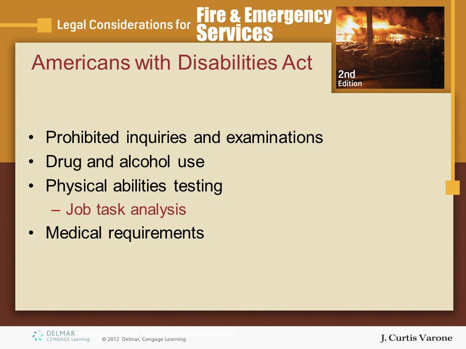 Copyright © 2007 Thomson Delmar Learning Prohibited inquiries and examinations Drug and alcohol use Physical abilities testing –Job task analysis Medical requirements Americans with Disabilities Act