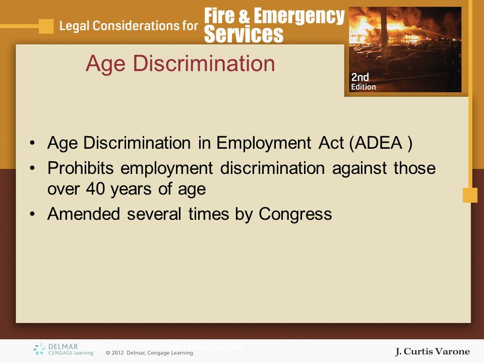 Copyright © 2007 Thomson Delmar Learning Age Discrimination Age Discrimination in Employment Act (ADEA ) Prohibits employment discrimination against those over 40 years of age Amended several times by Congress