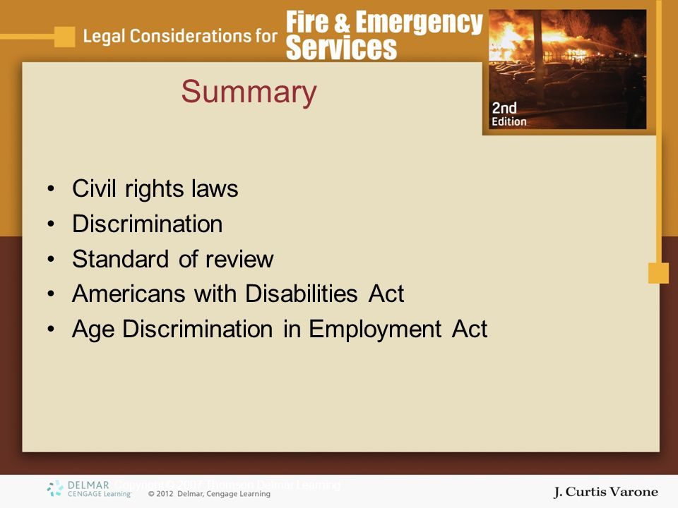 Copyright © 2007 Thomson Delmar Learning Summary Civil rights laws Discrimination Standard of review Americans with Disabilities Act Age Discrimination in Employment Act