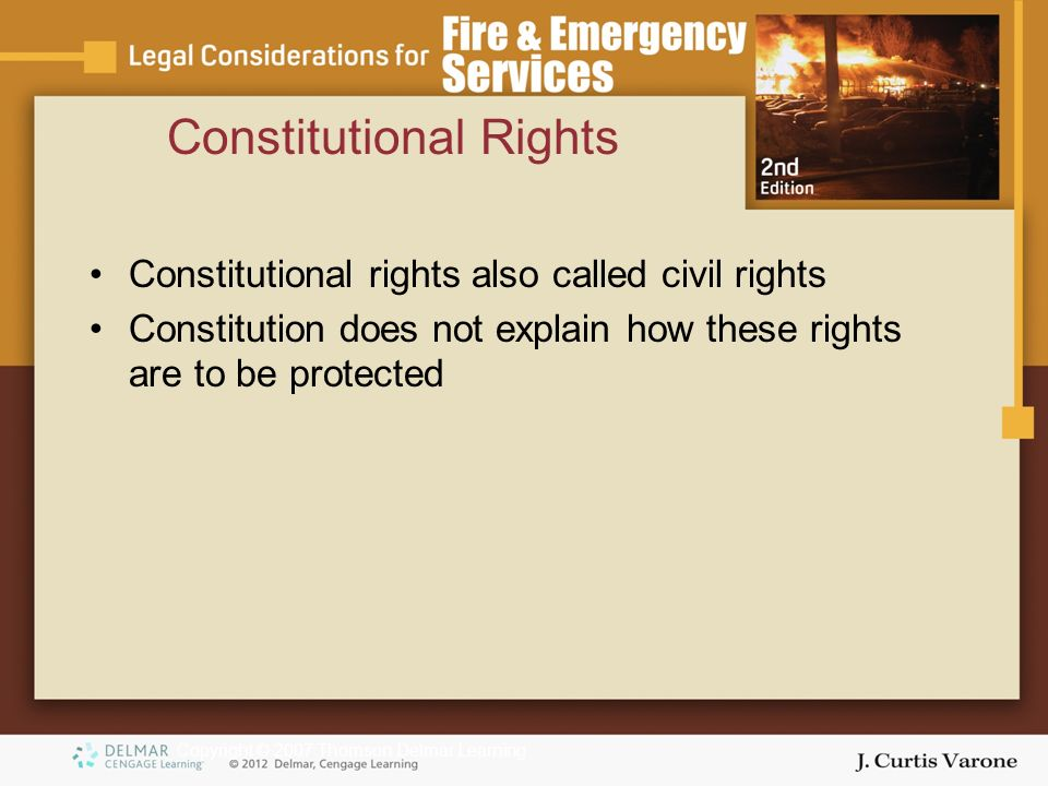 Copyright © 2007 Thomson Delmar Learning Constitutional rights also called civil rights Constitution does not explain how these rights are to be protected Constitutional Rights