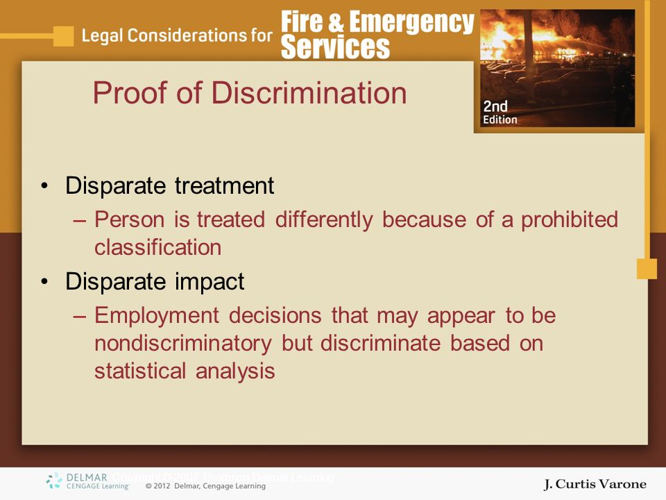 Copyright © 2007 Thomson Delmar Learning Proof of Discrimination Disparate treatment –Person is treated differently because of a prohibited classification Disparate impact –Employment decisions that may appear to be nondiscriminatory but discriminate based on statistical analysis