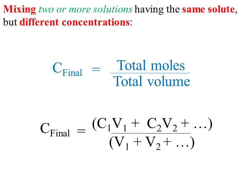 Mixing two or more solutions having the same solute, but different concentrations: = (C 1 V 1 + C 2 V 2 + …) C Final (V 1 + V 2 + …) = C Final Total volume Total moles