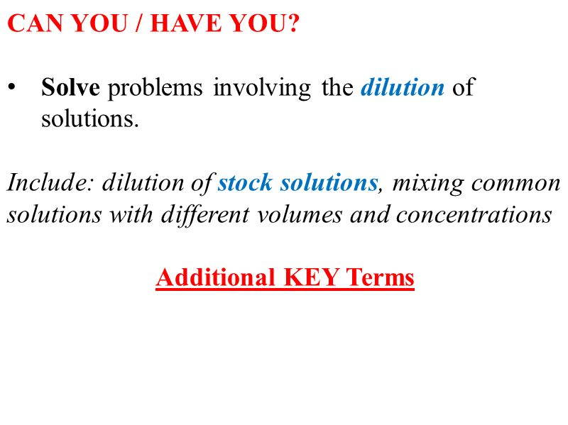 CAN YOU / HAVE YOU. Solve problems involving the dilution of solutions.
