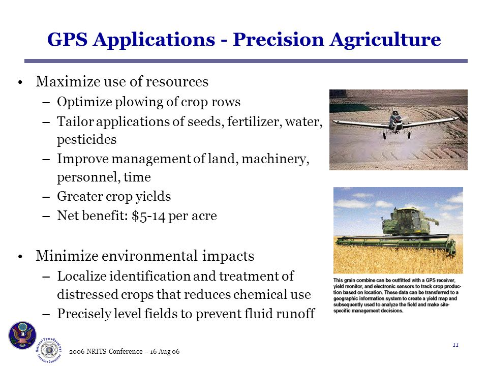 2006 NRITS Conference – 16 Aug GPS Applications - Precision Agriculture Maximize use of resources –Optimize plowing of crop rows –Tailor applications of seeds, fertilizer, water, pesticides –Improve management of land, machinery, personnel, time –Greater crop yields –Net benefit: $5-14 per acre Minimize environmental impacts –Localize identification and treatment of distressed crops that reduces chemical use –Precisely level fields to prevent fluid runoff