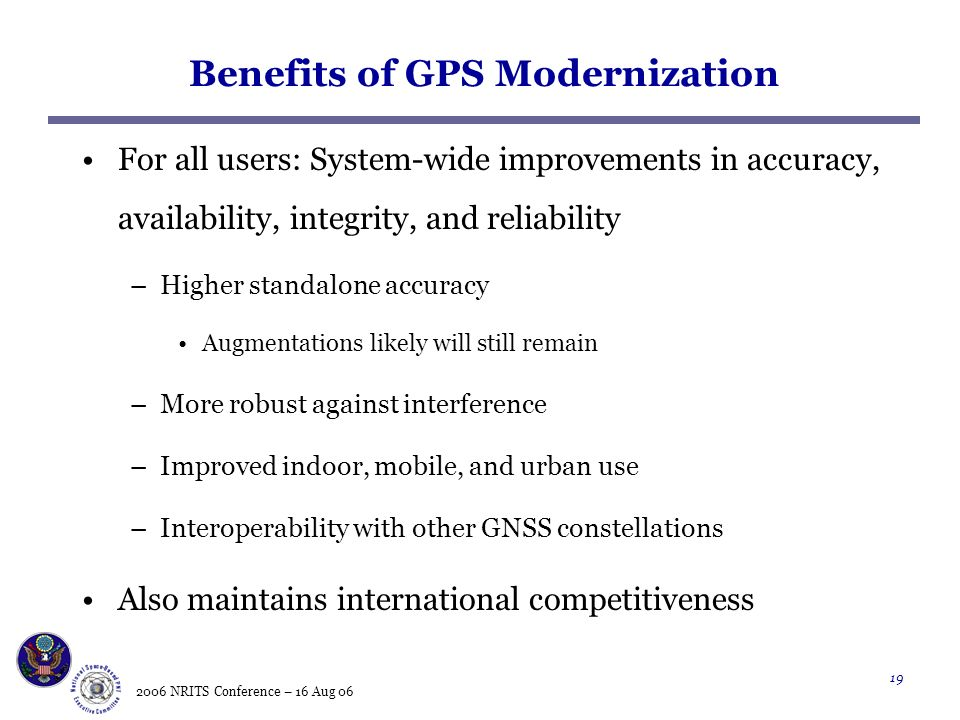 2006 NRITS Conference – 16 Aug Benefits of GPS Modernization For all users: System-wide improvements in accuracy, availability, integrity, and reliability –Higher standalone accuracy Augmentations likely will still remain –More robust against interference –Improved indoor, mobile, and urban use –Interoperability with other GNSS constellations Also maintains international competitiveness