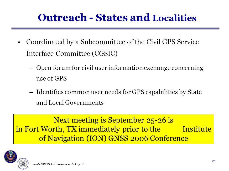 2006 NRITS Conference – 16 Aug Outreach - States and Localities Coordinated by a Subcommittee of the Civil GPS Service Interface Committee (CGSIC) –Open forum for civil user information exchange concerning use of GPS –Identifies common user needs for GPS capabilities by State and Local Governments Next meeting is September is in Fort Worth, TX immediately prior to the Institute of Navigation (ION) GNSS 2006 Conference