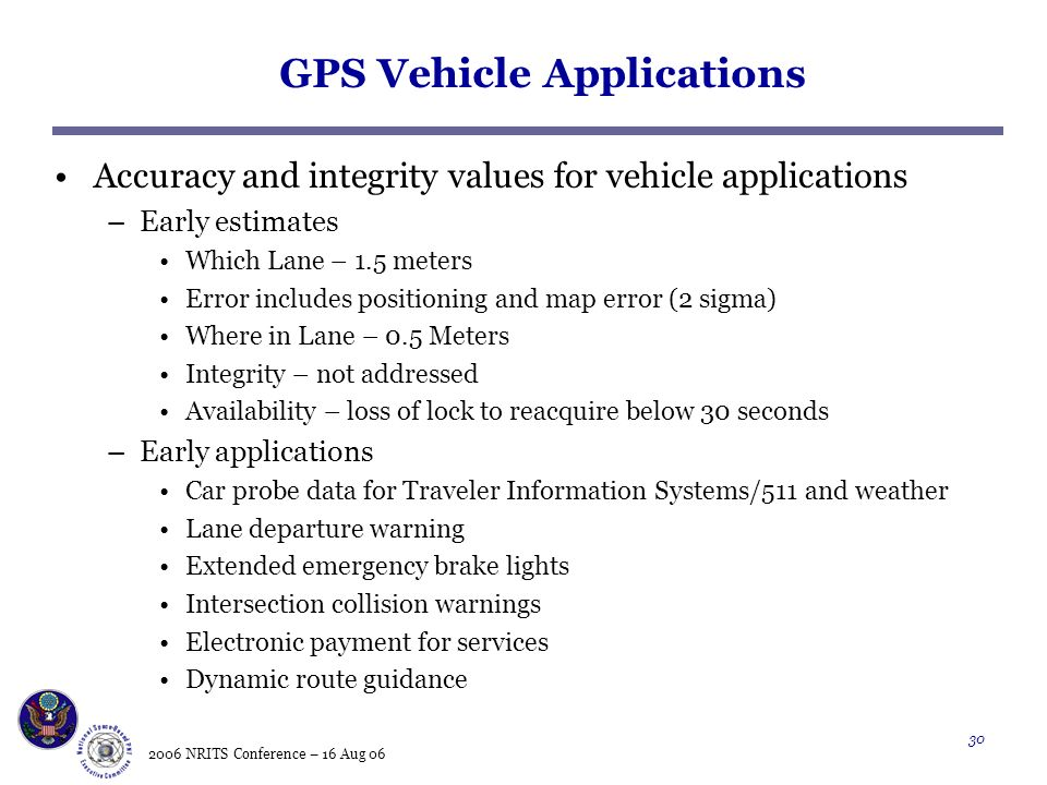 2006 NRITS Conference – 16 Aug GPS Vehicle Applications Accuracy and integrity values for vehicle applications –Early estimates Which Lane – 1.5 meters Error includes positioning and map error (2 sigma) Where in Lane – 0.5 Meters Integrity – not addressed Availability – loss of lock to reacquire below 30 seconds –Early applications Car probe data for Traveler Information Systems/511 and weather Lane departure warning Extended emergency brake lights Intersection collision warnings Electronic payment for services Dynamic route guidance