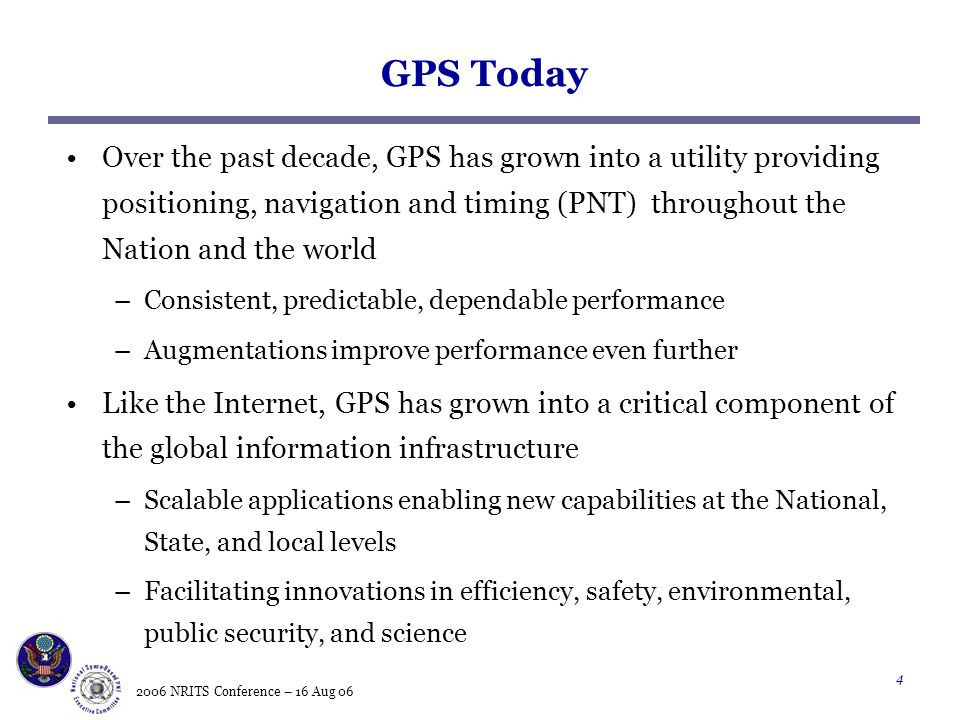 2006 NRITS Conference – 16 Aug 06 4 GPS Today Over the past decade, GPS has grown into a utility providing positioning, navigation and timing (PNT) throughout the Nation and the world –Consistent, predictable, dependable performance –Augmentations improve performance even further Like the Internet, GPS has grown into a critical component of the global information infrastructure –Scalable applications enabling new capabilities at the National, State, and local levels –Facilitating innovations in efficiency, safety, environmental, public security, and science