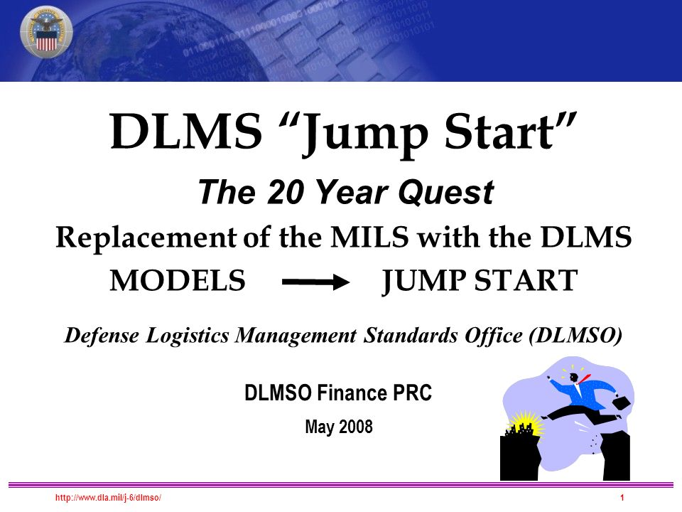 DLMS Migration DLMS Jump Start The 20 Year Quest Replacement of the MILS with the DLMS MODELS JUMP START Defense Logistics Management Standards Office (DLMSO) DLMSO Finance PRC May 2008