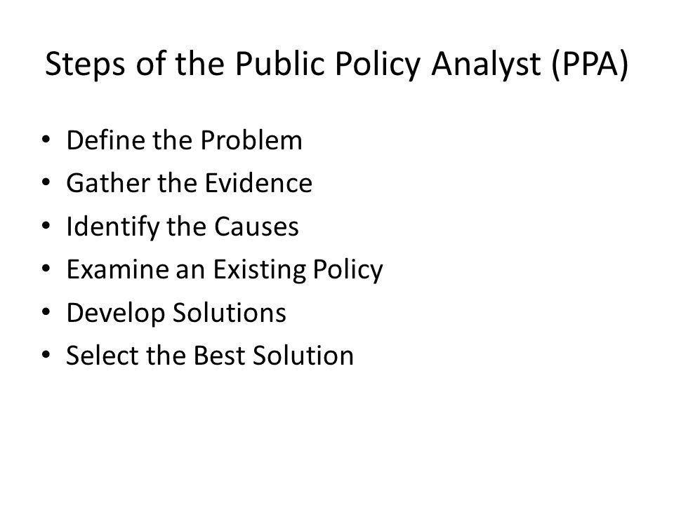 Steps of the Public Policy Analyst (PPA) Define the Problem Gather the Evidence Identify the Causes Examine an Existing Policy Develop Solutions Select the Best Solution