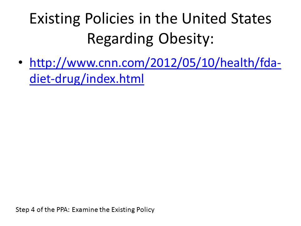 Existing Policies in the United States Regarding Obesity:   diet-drug/index.html   diet-drug/index.html Step 4 of the PPA: Examine the Existing Policy