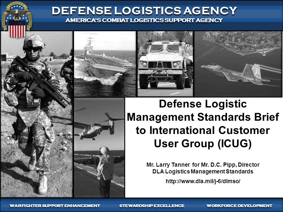 1 WARFIGHTER-FOCUSED, GLOBALLY RESPONSIVE, FISCALLY RESPONSIBLE SUPPLY CHAIN LEADERSHIP DEFENSE LOGISTICS AGENCY AMERICA'S COMBAT LOGISTICS SUPPORT AGENCY DEFENSE LOGISTICS AGENCY AMERICA'S COMBAT LOGISTICS SUPPORT AGENCY WARFIGHTER SUPPORT ENHANCEMENT STEWARDSHIP EXCELLENCE WORKFORCE DEVELOPMENT Defense Logistic Management Standards Brief to International Customer User Group (ICUG) Mr.