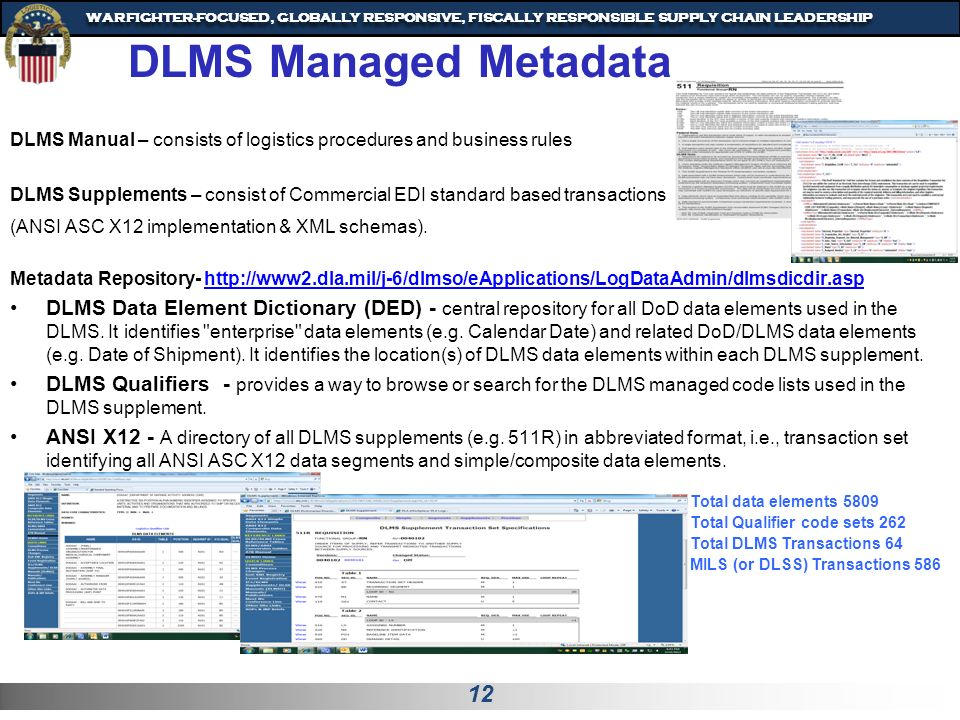 12 WARFIGHTER-FOCUSED, GLOBALLY RESPONSIVE, FISCALLY RESPONSIBLE SUPPLY CHAIN LEADERSHIP DLMS Managed Metadata DLMS Manual – consists of logistics procedures and business rules DLMS Supplements – consist of Commercial EDI standard based transactions (ANSI ASC X12 implementation & XML schemas).