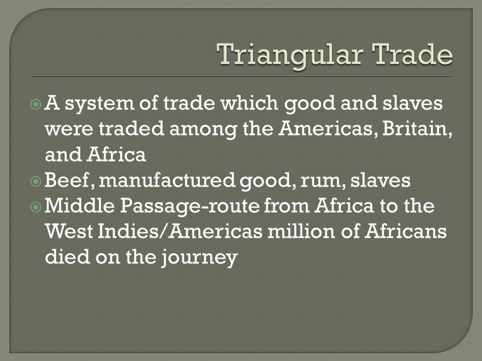  A system of trade which good and slaves were traded among the Americas, Britain, and Africa  Beef, manufactured good, rum, slaves  Middle Passage-route from Africa to the West Indies/Americas million of Africans died on the journey