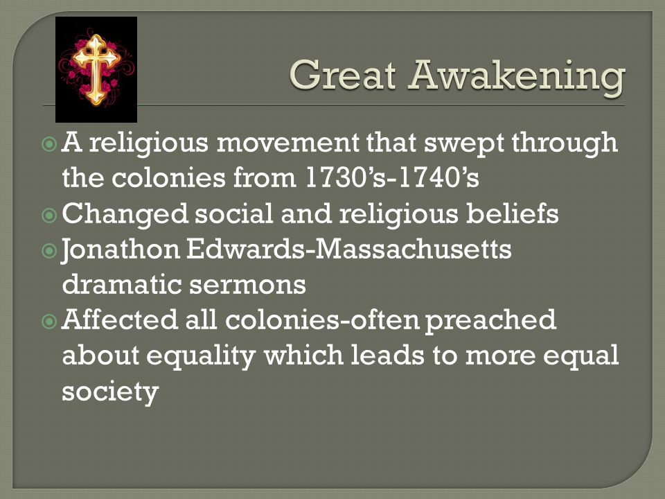  A religious movement that swept through the colonies from 1730's-1740's  Changed social and religious beliefs  Jonathon Edwards-Massachusetts dramatic sermons  Affected all colonies-often preached about equality which leads to more equal society