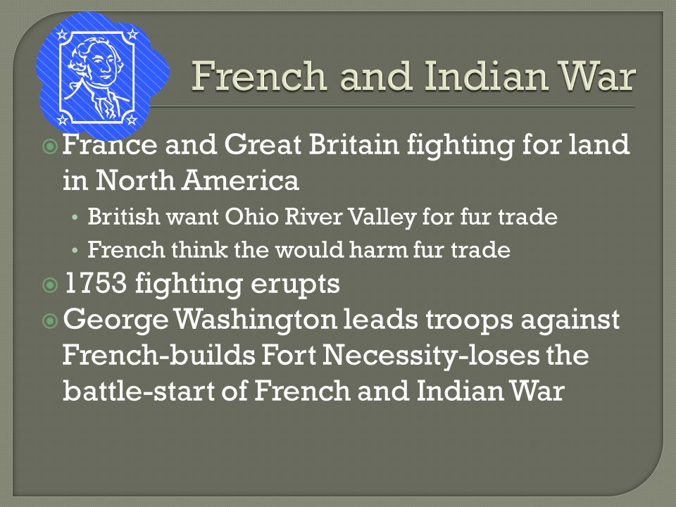  France and Great Britain fighting for land in North America British want Ohio River Valley for fur trade French think the would harm fur trade  1753 fighting erupts  George Washington leads troops against French-builds Fort Necessity-loses the battle-start of French and Indian War