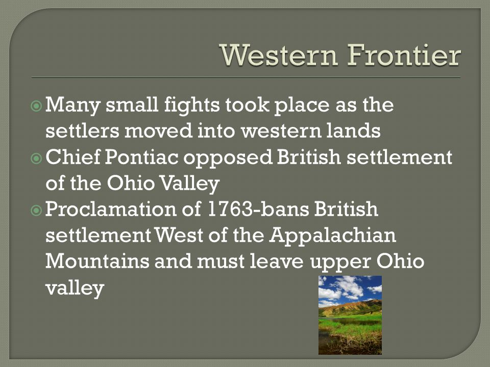  Many small fights took place as the settlers moved into western lands  Chief Pontiac opposed British settlement of the Ohio Valley  Proclamation of 1763-bans British settlement West of the Appalachian Mountains and must leave upper Ohio valley