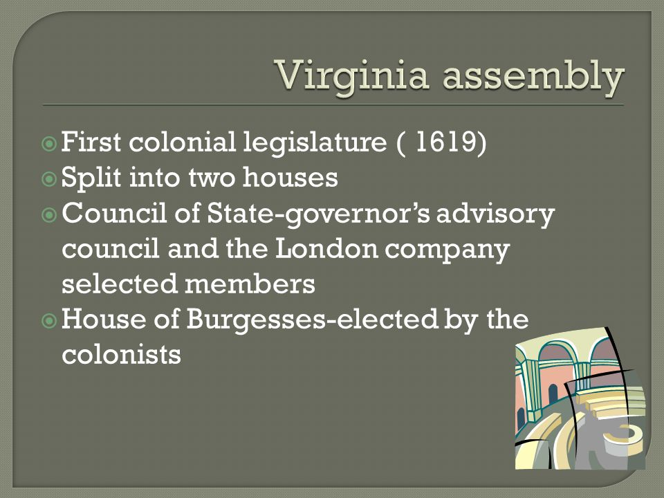  First colonial legislature ( 1619)  Split into two houses  Council of State-governor's advisory council and the London company selected members  House of Burgesses-elected by the colonists