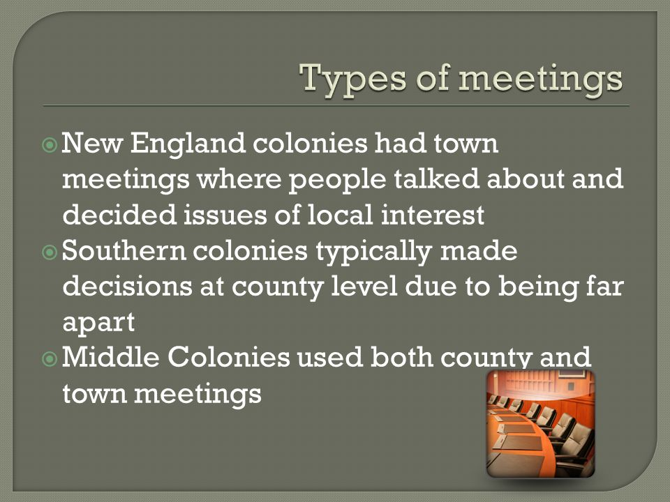  New England colonies had town meetings where people talked about and decided issues of local interest  Southern colonies typically made decisions at county level due to being far apart  Middle Colonies used both county and town meetings