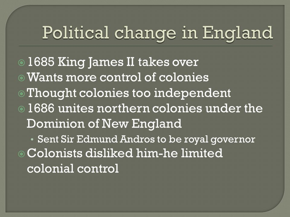  1685 King James II takes over  Wants more control of colonies  Thought colonies too independent  1686 unites northern colonies under the Dominion of New England Sent Sir Edmund Andros to be royal governor  Colonists disliked him-he limited colonial control