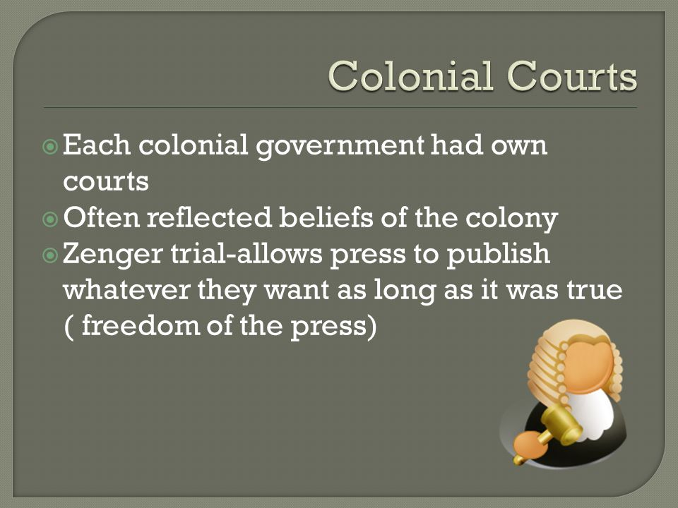  Each colonial government had own courts  Often reflected beliefs of the colony  Zenger trial-allows press to publish whatever they want as long as it was true ( freedom of the press)
