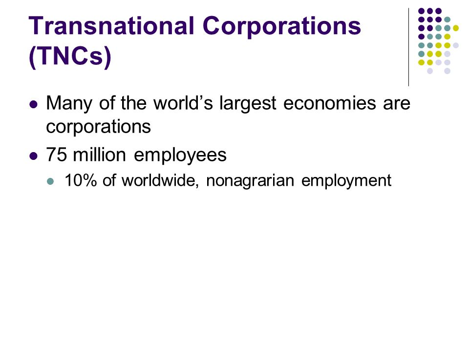 Transnational Corporations (TNCs) Many of the world's largest economies are corporations 75 million employees 10% of worldwide, nonagrarian employment