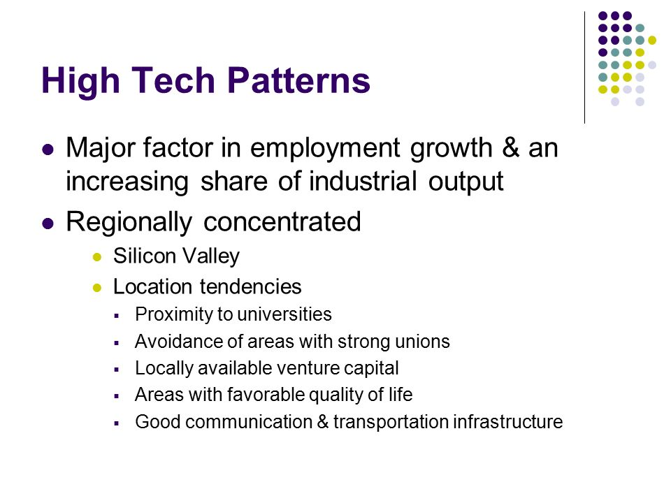 High Tech Patterns Major factor in employment growth & an increasing share of industrial output Regionally concentrated Silicon Valley Location tendencies  Proximity to universities  Avoidance of areas with strong unions  Locally available venture capital  Areas with favorable quality of life  Good communication & transportation infrastructure