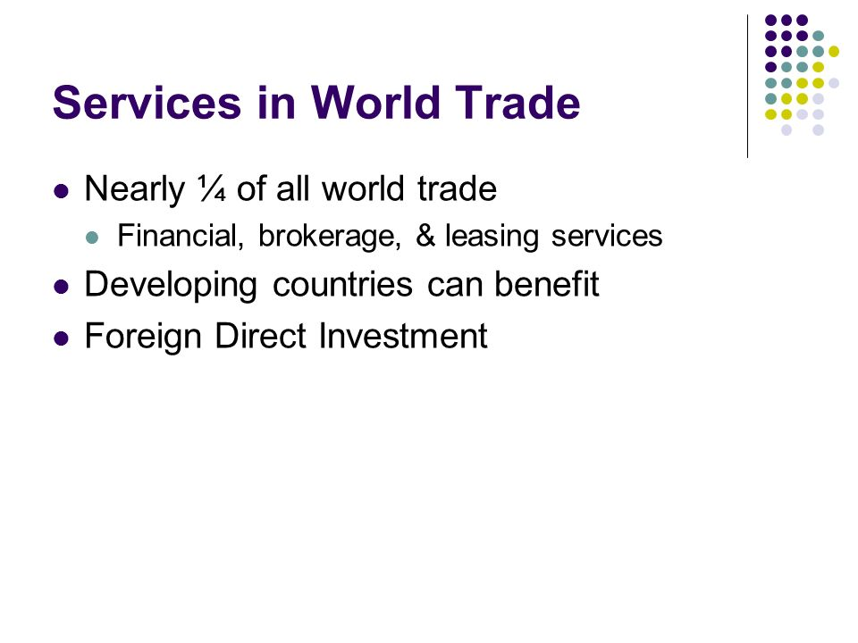 Services in World Trade Nearly ¼ of all world trade Financial, brokerage, & leasing services Developing countries can benefit Foreign Direct Investment
