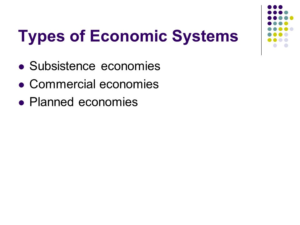 Types of Economic Systems Subsistence economies Commercial economies Planned economies