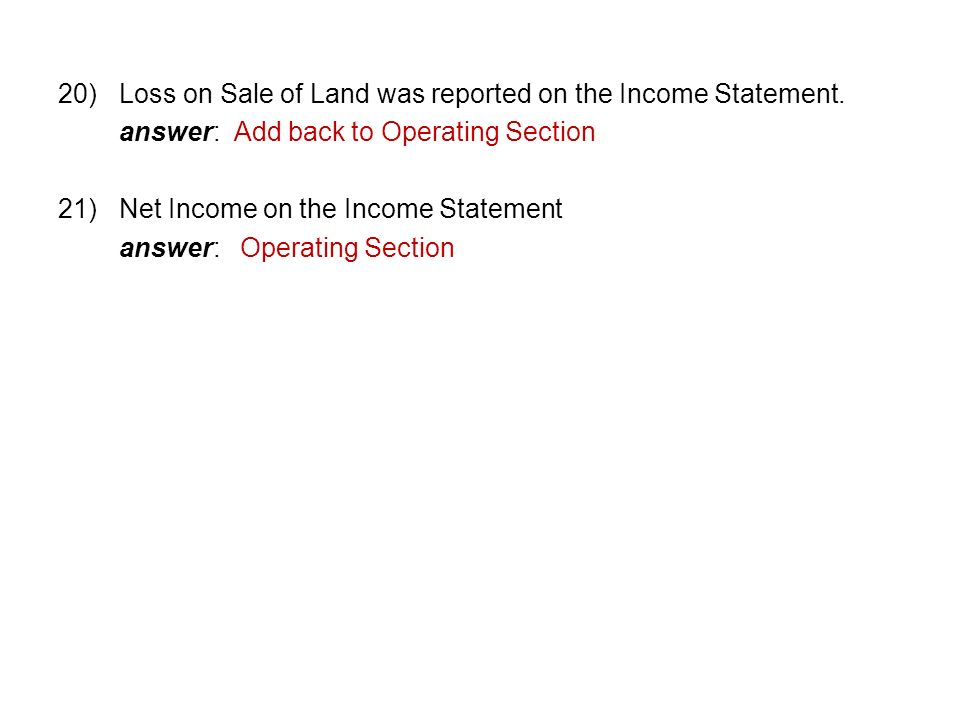 20)Loss on Sale of Land was reported on the Income Statement.