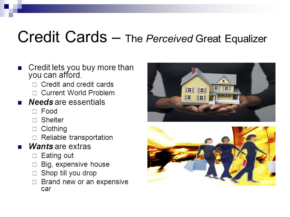 Credit Cards – The Perceived Great Equalizer Credit lets you buy more than you can afford.