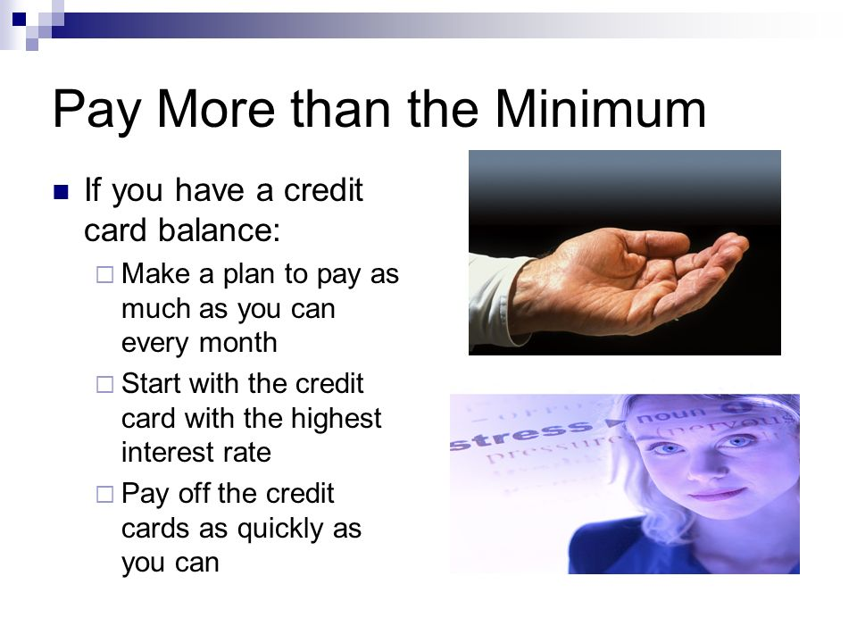 Pay More than the Minimum If you have a credit card balance:  Make a plan to pay as much as you can every month  Start with the credit card with the highest interest rate  Pay off the credit cards as quickly as you can