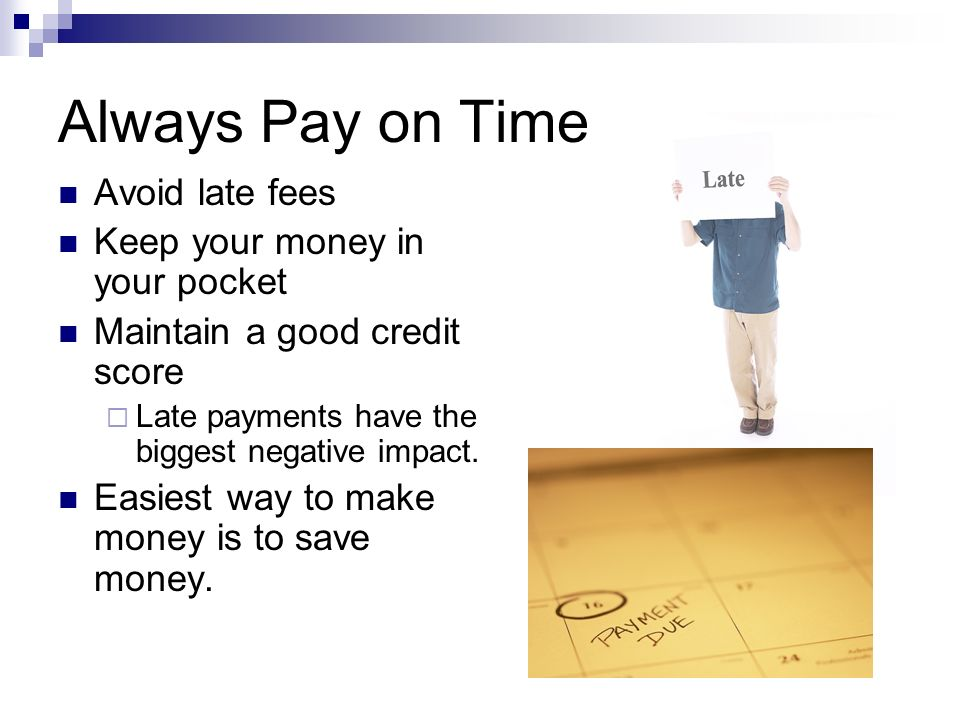 Always Pay on Time Avoid late fees Keep your money in your pocket Maintain a good credit score  Late payments have the biggest negative impact.