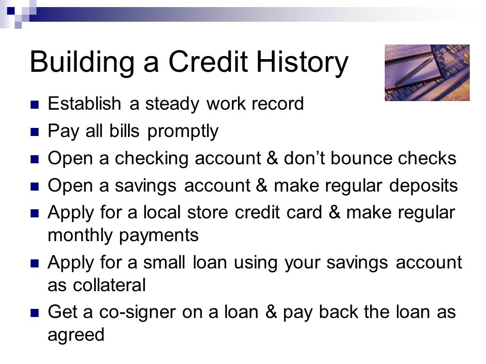 Building a Credit History Establish a steady work record Pay all bills promptly Open a checking account & don't bounce checks Open a savings account & make regular deposits Apply for a local store credit card & make regular monthly payments Apply for a small loan using your savings account as collateral Get a co-signer on a loan & pay back the loan as agreed