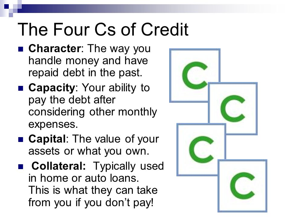The Four Cs of Credit Character: The way you handle money and have repaid debt in the past.