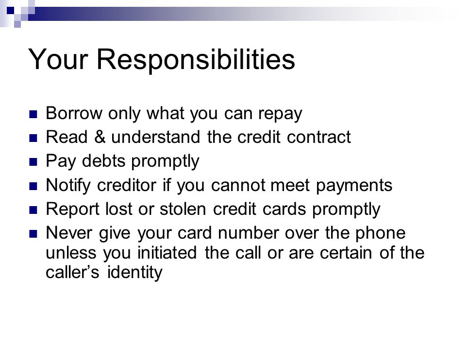 Your Responsibilities Borrow only what you can repay Read & understand the credit contract Pay debts promptly Notify creditor if you cannot meet payments Report lost or stolen credit cards promptly Never give your card number over the phone unless you initiated the call or are certain of the caller's identity