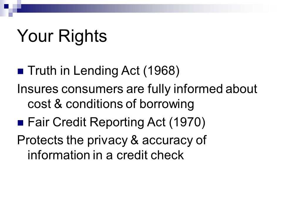 Your Rights Truth in Lending Act (1968) Insures consumers are fully informed about cost & conditions of borrowing Fair Credit Reporting Act (1970) Protects the privacy & accuracy of information in a credit check