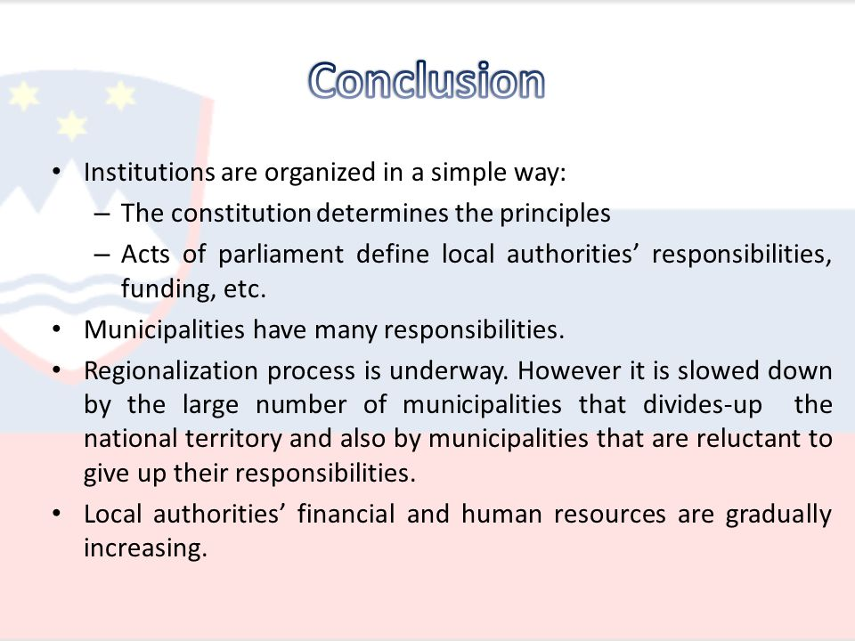 Institutions are organized in a simple way: – The constitution determines the principles – Acts of parliament define local authorities' responsibilities, funding, etc.