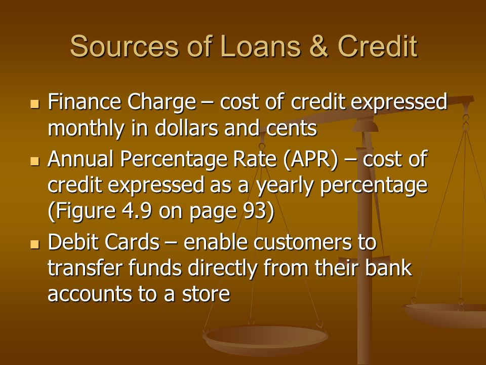 Sources of Loans & Credit Finance Charge – cost of credit expressed monthly in dollars and cents Finance Charge – cost of credit expressed monthly in dollars and cents Annual Percentage Rate (APR) – cost of credit expressed as a yearly percentage (Figure 4.9 on page 93) Annual Percentage Rate (APR) – cost of credit expressed as a yearly percentage (Figure 4.9 on page 93) Debit Cards – enable customers to transfer funds directly from their bank accounts to a store Debit Cards – enable customers to transfer funds directly from their bank accounts to a store