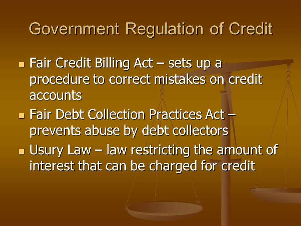Government Regulation of Credit Fair Credit Billing Act – sets up a procedure to correct mistakes on credit accounts Fair Credit Billing Act – sets up a procedure to correct mistakes on credit accounts Fair Debt Collection Practices Act – prevents abuse by debt collectors Fair Debt Collection Practices Act – prevents abuse by debt collectors Usury Law – law restricting the amount of interest that can be charged for credit Usury Law – law restricting the amount of interest that can be charged for credit