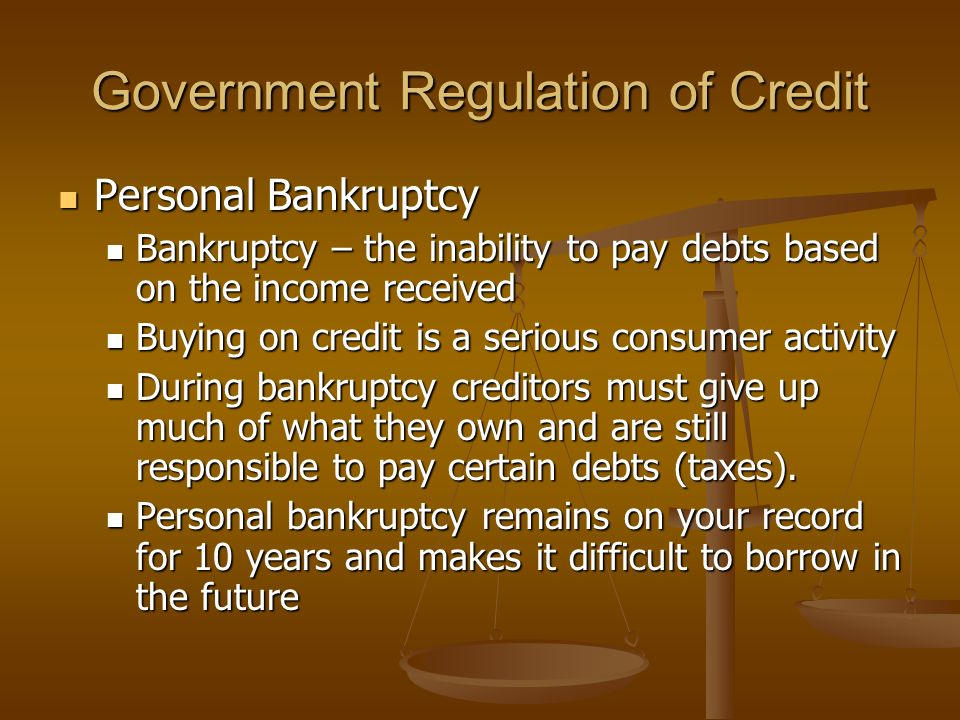 Government Regulation of Credit Personal Bankruptcy Personal Bankruptcy Bankruptcy – the inability to pay debts based on the income received Bankruptcy – the inability to pay debts based on the income received Buying on credit is a serious consumer activity Buying on credit is a serious consumer activity During bankruptcy creditors must give up much of what they own and are still responsible to pay certain debts (taxes).