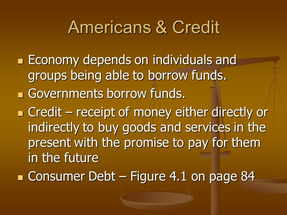 Americans & Credit Economy depends on individuals and groups being able to borrow funds.