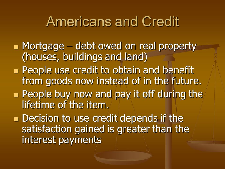 Americans and Credit Mortgage – debt owed on real property (houses, buildings and land) Mortgage – debt owed on real property (houses, buildings and land) People use credit to obtain and benefit from goods now instead of in the future.