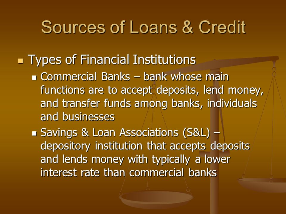 Sources of Loans & Credit Types of Financial Institutions Types of Financial Institutions Commercial Banks – bank whose main functions are to accept deposits, lend money, and transfer funds among banks, individuals and businesses Commercial Banks – bank whose main functions are to accept deposits, lend money, and transfer funds among banks, individuals and businesses Savings & Loan Associations (S&L) – depository institution that accepts deposits and lends money with typically a lower interest rate than commercial banks Savings & Loan Associations (S&L) – depository institution that accepts deposits and lends money with typically a lower interest rate than commercial banks